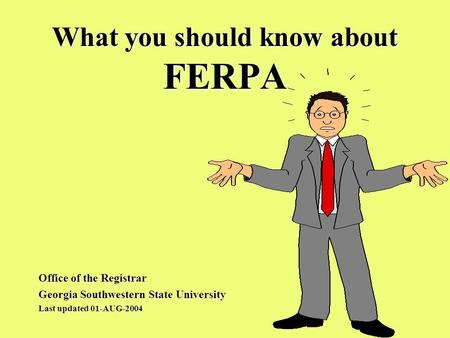 What you should know about FERPA Office of the Registrar Georgia Southwestern State University Last updated 01-AUG-2004.