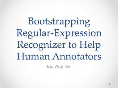 Bootstrapping Regular-Expression Recognizer to Help Human Annotators Tae Woo Kim.