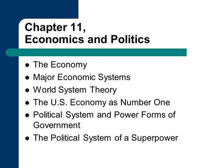 Chapter 11, Economics and Politics The Economy Major Economic Systems World System Theory The U.S. Economy as Number One Political System and Power Forms.