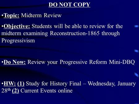 DO NOT COPY Topic: Midterm Review Objective: Students will be able to review for the midterm examining Reconstruction-1865 through Progressivism Do Now: