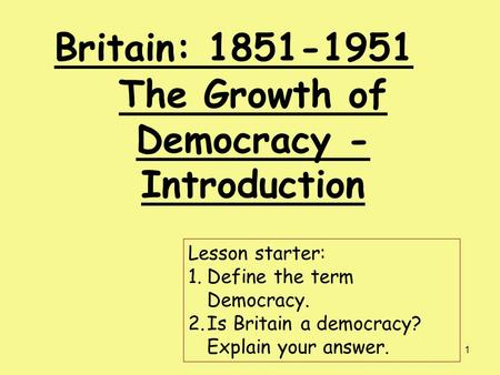 1 Britain: 1851-1951 The Growth of Democracy - Introduction Lesson starter: 1.Define the term Democracy. 2.Is Britain a democracy? Explain your answer.