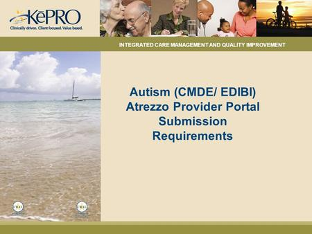 Autism (CMDE/ EDIBI) Atrezzo Provider Portal Submission Requirements INTEGRATED CARE MANAGEMENT AND QUALITY IMPROVEMENT.