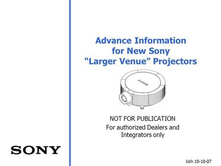 "Kbh 10-10-07 Advance Information for New Sony ""Larger Venue"" Projectors NOT FOR PUBLICATION For authorized Dealers and Integrators only."
