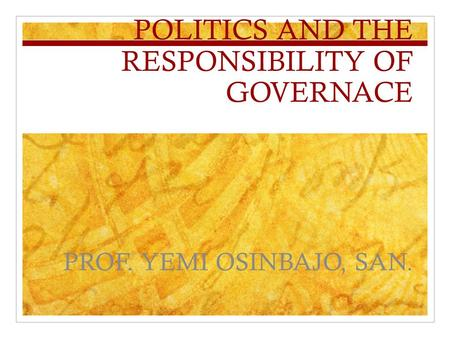 POLITICS AND THE RESPONSIBILITY OF GOVERNACE PROF. YEMI OSINBAJO, SAN.