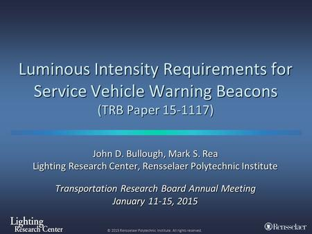 © 2015 Rensselaer Polytechnic Institute. All rights reserved. Luminous Intensity Requirements for Service Vehicle Warning Beacons (TRB Paper 15-1117) John.