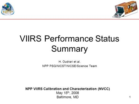 1 VIIRS Performance Status Summary H. Oudrari et al. NPP PSG/NICST/NICSE/Science Team NPP VIIRS Calibration and Characterization (NVCC) May 15 th, 2008.