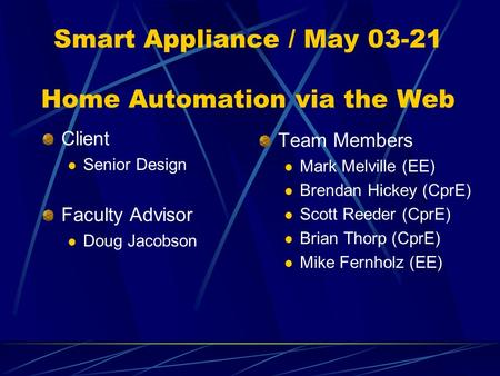 Smart Appliance / May 03-21 Home Automation via the Web Client Senior Design Faculty Advisor Doug Jacobson Team Members Mark Melville (EE) Brendan Hickey.