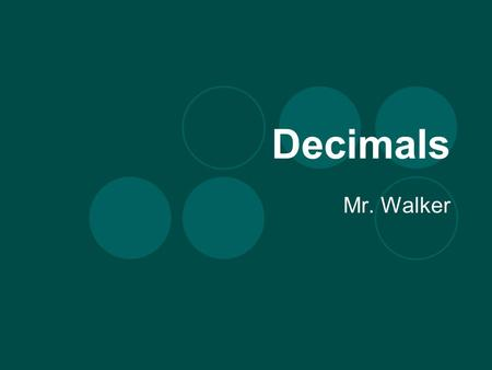 Decimals Mr. Walker. What is a Decimal? It is a dot after a number. Every whole number has a decimal on the end, even if it is not shown. A decimal means.
