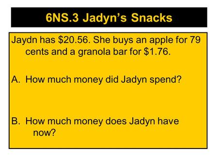 6NS.3 Jadyn's Snacks Jaydn has $20.56. She buys an apple for 79 cents and a granola bar for $1.76. A.How much money did Jadyn spend? B.How much money.
