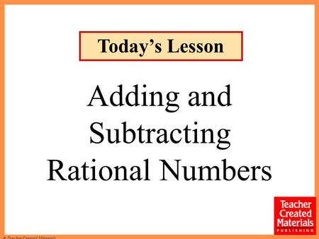 © Teacher Created Materials Today's Lesson Adding and Subtracting Rational Numbers.