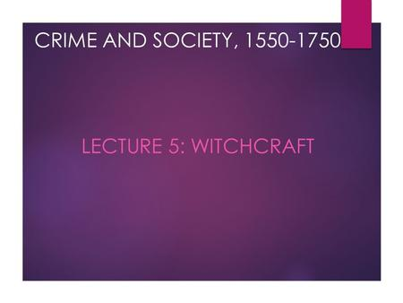 CRIME AND SOCIETY, 1550-1750 LECTURE 5: WITCHCRAFT.