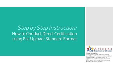 "Step by Step Instruction: How to Conduct Direct Certification using File Upload: Standard Format Released January 2014 ""How to Conduct Direct Certification."