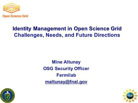 Identity Management in Open Science Grid Identity Management in Open Science Grid Challenges, Needs, and Future Directions Mine Altunay OSG Security Officer.