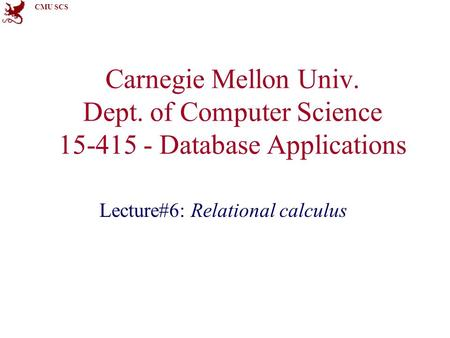 CMU SCS Carnegie Mellon Univ. Dept. of Computer Science 15-415 - Database Applications Lecture#6: Relational calculus.