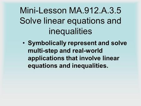 Mini-Lesson MA.912.A.3.5 Solve linear equations and inequalities Symbolically represent and solve multi-step and real-world applications that involve linear.