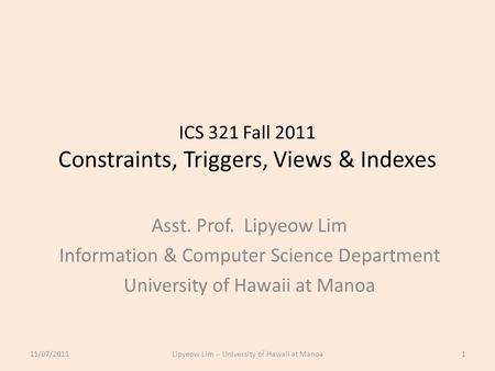 ICS 321 Fall 2011 Constraints, Triggers, Views & Indexes Asst. Prof. Lipyeow Lim Information & Computer Science Department University of Hawaii at Manoa.
