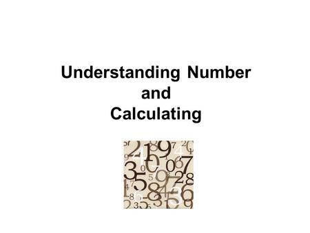 Understanding Number and Calculating. Understanding number is the underpinning of all Maths. It develops:  an understanding of place value  a sense.