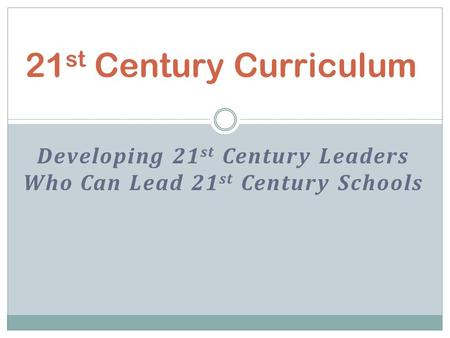 Developing 21 st Century Leaders Who Can Lead 21 st Century Schools 21 st Century Curriculum.