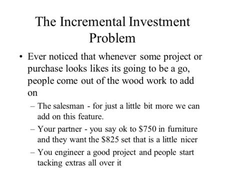 The Incremental Investment Problem Ever noticed that whenever some project or purchase looks likes its going to be a go, people come out of the wood work.