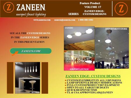Feature Product VOLUME 17 SERIES ZANEEN EDGE: CUSTOM DESIGNS SEE ALL THE CUSTOM DESIGNS IN THIS PRESENTATION  1 800 388.