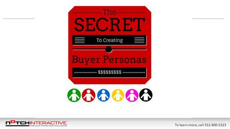 To learn more, call 312-600-5323. Table of Contents What Are Buyer Personas?...……………………………………………………………. Slide 3 What Are Negative Personas? ………………………………………......................…..