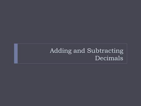 Adding and Subtracting Decimals. Steps to Add and Subtracting: 1) Stack the decimals 2) Line them up by their decimal points 3) Add zeros to any empty.