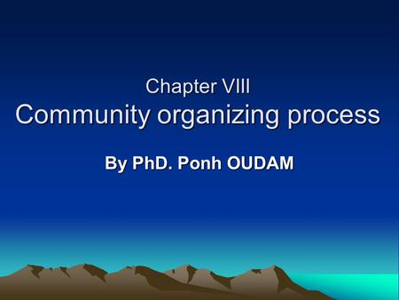 Chapter VIII Community organizing process By PhD. Ponh OUDAM.
