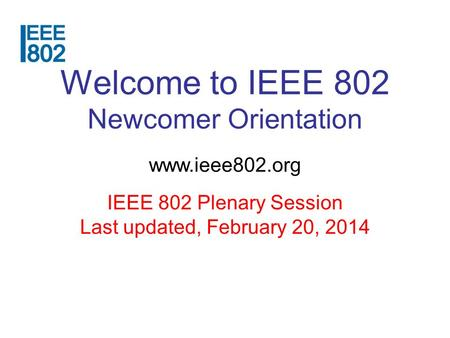 Welcome to IEEE 802 Newcomer Orientation www.ieee802.org IEEE 802 Plenary Session Last updated, February 20, 2014.