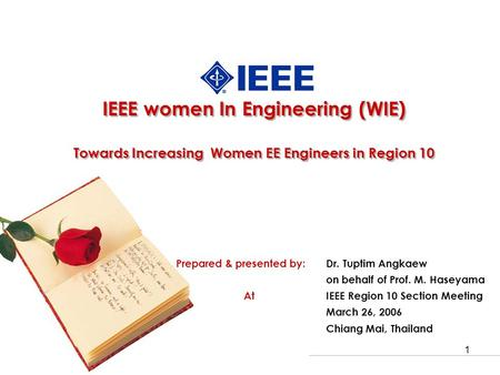 1 IEEE women In Engineering (WIE) Towards Increasing Women EE Engineers in Region 10 Prepared & presented by: Dr. Tuptim Angkaew on behalf of Prof. M.