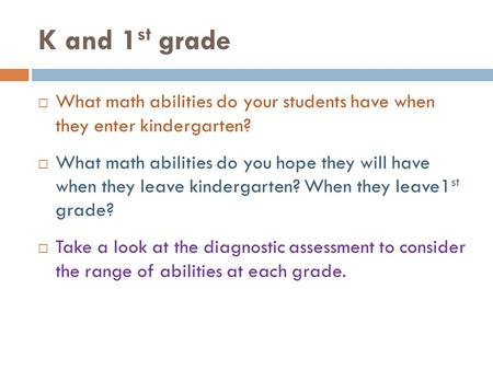 K and 1 st grade  What math abilities do your students have when they enter kindergarten?  What math abilities do you hope they will have when they leave.