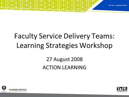 Faculty Service Delivery Teams: Learning Strategies Workshop 27 August 2008 ACTION LEARNING.