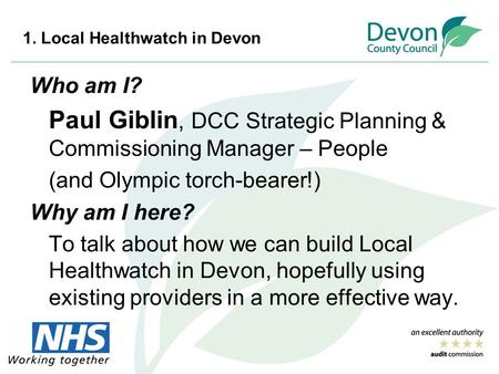 1. Local Healthwatch in Devon Who am I? Paul Giblin, DCC Strategic Planning & Commissioning Manager – People (and Olympic torch-bearer!) Why am I here?