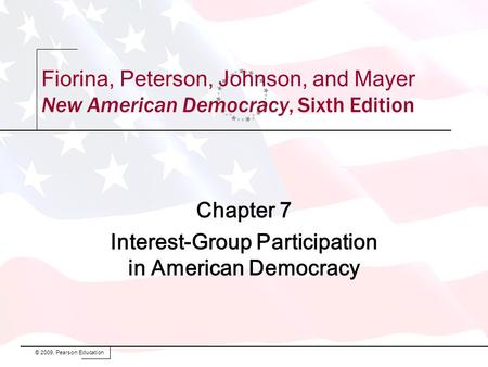 Fiorina, Peterson, Johnson, and Mayer New American Democracy, Sixth Edition Chapter 7 Interest-Group Participation in American Democracy © 2009, Pearson.