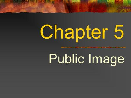 Chapter 5 Public Image. Chapter Overview Lesson 5.1 Public Relations Lesson 5.2 Fans Lesson 5.3 Publishing and Speaking Engagements.