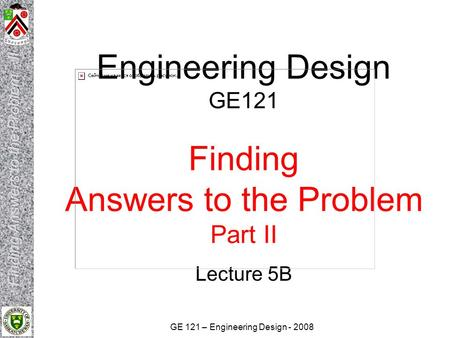 GE 121 – Engineering Design - 2008 Engineering Design GE121 Finding Answers to the Problem Part II Lecture 5B.