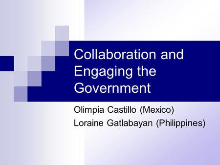 Collaboration and Engaging the Government Olimpia Castillo (Mexico) Loraine Gatlabayan (Philippines)