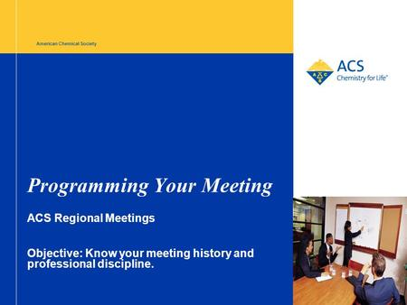 American Chemical Society Programming Your Meeting ACS Regional Meetings Objective: Know your meeting history and professional discipline.