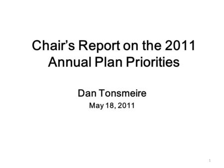1 Chair's Report on the 2011 Annual Plan Priorities Dan Tonsmeire May 18, 2011.