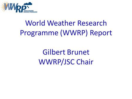 World Weather Research Programme (WWRP) Report Gilbert Brunet WWRP/JSC Chair.