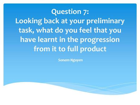 Question 7: Looking back at your preliminary task, what do you feel that you have learnt in the progression from it to full product Sonam Nguyen.