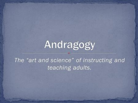 "The ""art and science"" of instructing and teaching adults."