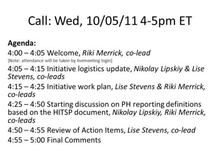 Call: Wed, 10/05/11 4-5pm ET Agenda: 4:00 – 4:05 Welcome, Riki Merrick, co-lead [Note: attendance will be taken by livemeeting login] 4:05 – 4:15 Initiative.