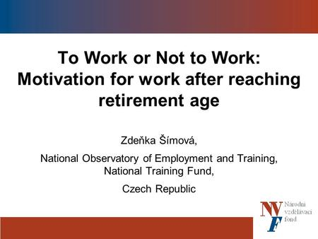 To Work or Not to Work: Motivation for work after reaching retirement age Zdeňka Šímová, National Observatory of Employment and Training, National Training.