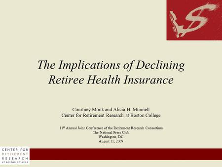 1 The Implications of Declining Retiree Health Insurance Courtney Monk and Alicia H. Munnell Center for Retirement Research at Boston College 11 th Annual.