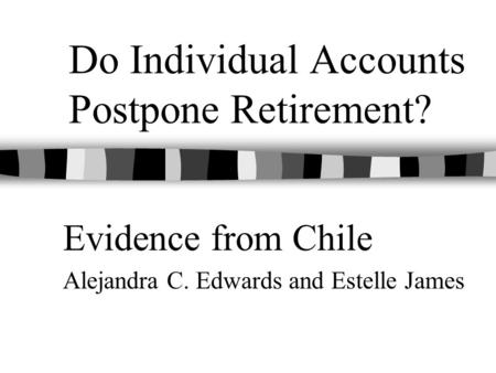 Do Individual Accounts Postpone Retirement? Evidence from Chile Alejandra C. Edwards and Estelle James.