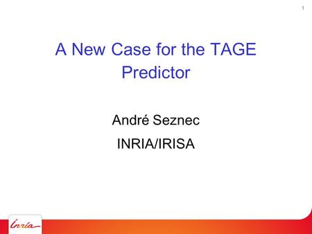 1 A New Case for the TAGE Predictor André Seznec INRIA/IRISA.