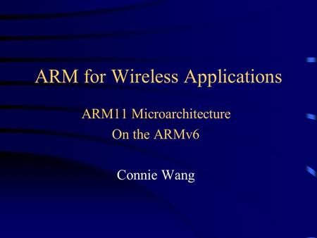 ARM for Wireless Applications ARM11 Microarchitecture On the ARMv6 Connie Wang.