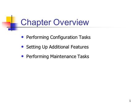 1 Chapter Overview Performing Configuration Tasks Setting Up Additional Features Performing Maintenance Tasks.