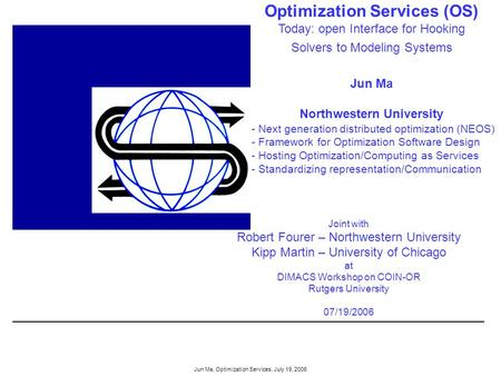Jun Ma, Optimization Services, July 19, 2006 Optimization Services (OS) Today: open Interface for Hooking Solvers to Modeling Systems Jun Ma Northwestern.