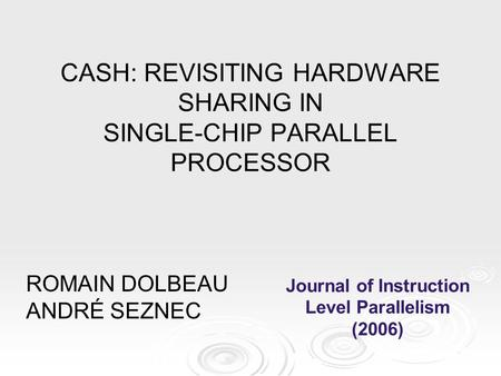 ROMAIN DOLBEAU ANDRÉ SEZNEC CASH: REVISITING HARDWARE SHARING IN SINGLE-CHIP PARALLEL PROCESSOR Journal of Instruction Level Parallelism (2006)